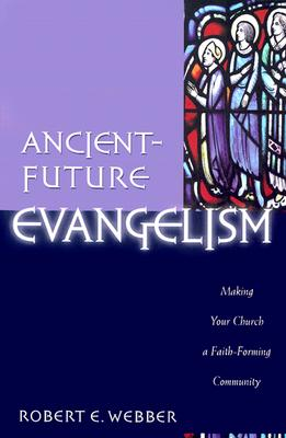 Ancient-Future Evangelism: Making Your Church a Faith-Forming Community - Webber, Robert E