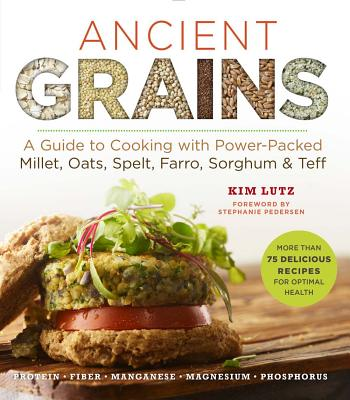 Ancient Grains: A Guide to Cooking with Power-Packed Millet, Oats, Spelt, Farro, Sorghum & Teff - Lutz, Kim, and Pedersen, Stephanie (Foreword by)