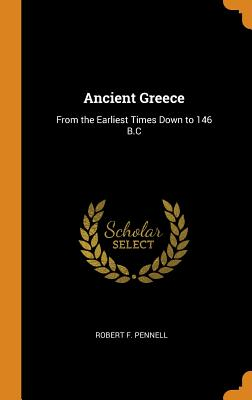 Ancient Greece: From the Earliest Times Down to 146 B.C - Pennell, Robert F