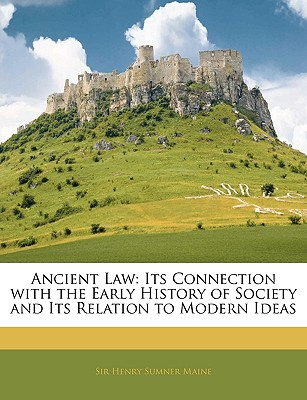 Ancient Law: Its Connection with the Early History of Society and Its Relation to Modern Ideas - Maine, Henry James Sumner, Sir
