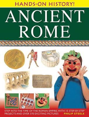 Ancient Rome: Step Into the Time of the Roman Empire, with 15 Step-By-Step Projects and Over 370 Exciting Pictures - Steele, Philip