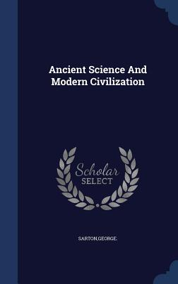 Ancient Science and Modern Civilization - Sarton, George