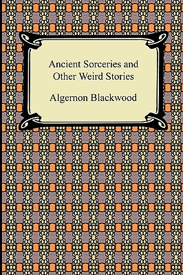 Ancient Sorceries and Other Weird Stories - Blackwood, Algernon