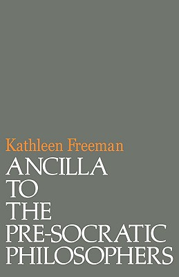 Ancilla to Pre-Socratic Philosophers: A Complete Translation of the Fragments in Diels, Fragmente Der Vorsokratiker - Freeman, Kathleen