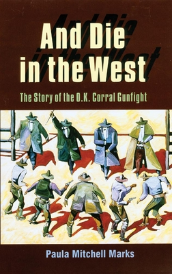 And Die in the West: The Story of the O.K. Corral Gunfight - Marks, Paula Mitchell
