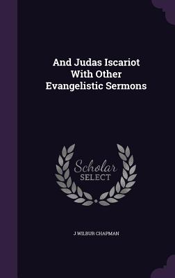 And Judas Iscariot with Other Evangelistic Sermons - Chapman, J Wilbur