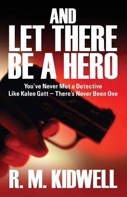 And Let There Be a Hero: You've Never Met a Detective Like Kalen GATT - There's Never Been One - Kidwell, R M