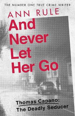 And Never Let Her Go: Thomas Capano:  The Deadly Seducer - Rule, Ann