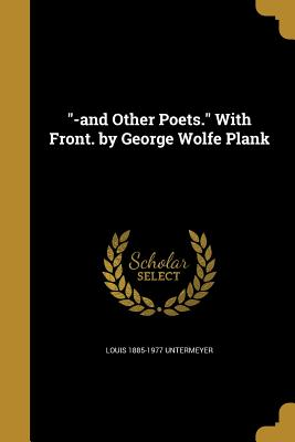 -And Other Poets. with Front. by George Wolfe Plank - Untermeyer, Louis