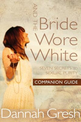 And the Bride Wore White Companion Guide: Seven Secrets to Sexual Purity - Gresh, Dannah