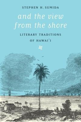 And the View from the Shore: Literary Traditions of Hawai'i - Sumida, Stephen H
