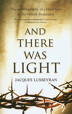 And There Was Light: The Autobiography of a Blind Hero in the French Resistance - Lusseyran, Jacques