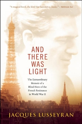 And There Was Light: The Extraordinary Memoir of a Blind Hero of the French Resistance in World War II - Lusseyran, Jacques