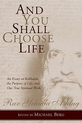 And You Shall Choose Life: An Essay on Kabbalah, the Purpose of Life, and Our True Spiritual Work - Ashlag, Rav Yehuda, and Berg, Michael (Editor)