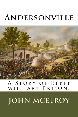 Andersonville: A Story of Rebel Military Prisons - McElroy, John