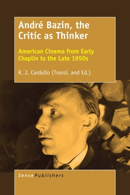 André Bazin, the Critic as Thinker: American Cinema from Early Chaplin to the Late 1950s - Cardullo, R J