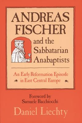 Andreas Fischer and the Sabbatarian Anabaptists: An Early Reformation Episode in East Central Europe - Liechty, Daniel