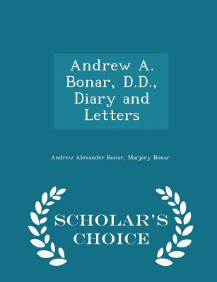 Andrew A. Bonar, D.D., Diary and Letters - Scholar's Choice Edition - Bonar, Andrew Alexander, and Bonar, Marjory
