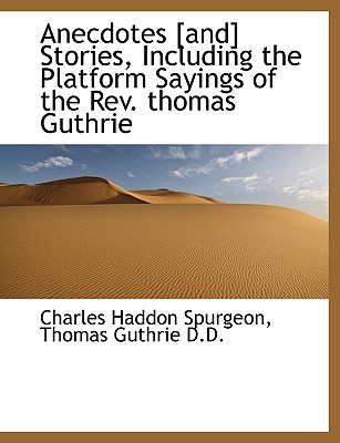 Anecdotes [And] Stories, Including the Platform Sayings of the REV. Thomas Guthrie - Spurgeon, Charles Haddon, and Guthrie, Thomas