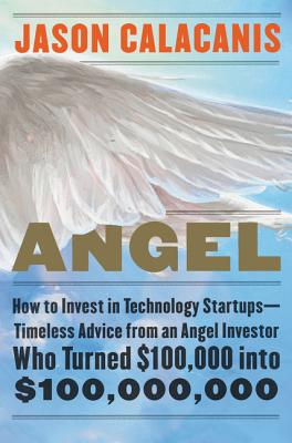 Angel: How to Invest in Technology Startups--Timeless Advice from an Angel Investor Who Turned $100,000 Into $100,000,000 - Calacanis, Jason