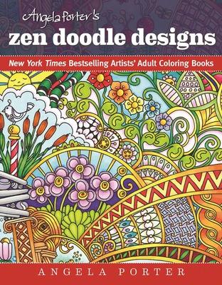 Angela Porter's Zen Doodle Designs: New York Times Bestselling Artists' Adult Coloring Books - Porter, Angela, Dr.