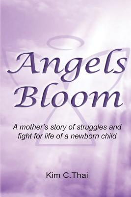 Angels Bloom: A Mother's Story of Struggles and Fight for Life of a Newborn Child - Thai, Kim C