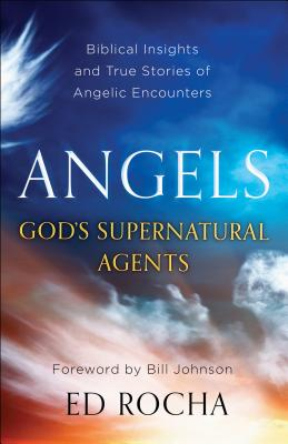 Angels-God's Supernatural Agents: Biblical Insights and True Stories of Angelic Encounters - Rocha, Ed