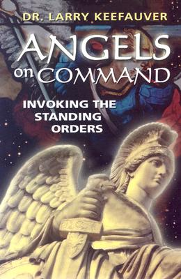 Angels on Command: Invoking the Standing Orders - Keefauver, Larry, Dr.