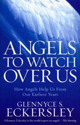 Angels to Watch Over Us: How Angels Help Us from Our Earliest Years - Eckersley, Glennyce