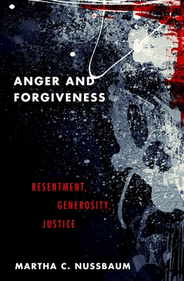 Anger and Forgiveness: Resentment, Generosity, Justice - Nussbaum, Martha C
