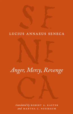 Anger, Mercy, Revenge - Seneca, Lucius Annaeus, and Kaster, Robert A. (Translated by), and Nussbaum, Martha C. (Translated by)