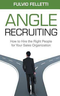 Angle Recruiting: How to Hire the Right People for Your Sales Organization - Felletti, MR Fulvio, and Kutnick, MR Dale (Foreword by)