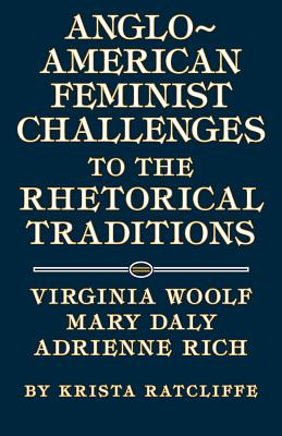 Anglo-American Feminist Challenges to the Rhetorical Traditions: Virginia Woolf, Mary Daly, Adrienne Rich - Ratcliffe, Krista