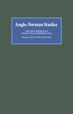 Anglo-Norman Studies XVII: Proceedings of the Battle Conference 1994 - Harper-Bill, Christopher (Editor)