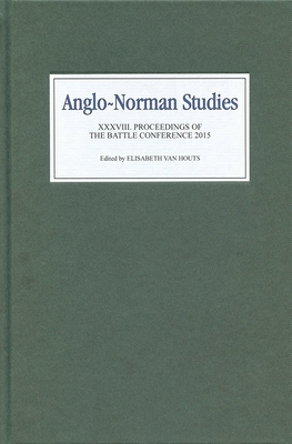 Anglo-Norman Studies XXXVIII: Proceedings of the Battle Conference 2015 - Van Houts, Elisabeth (Editor)