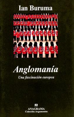 Anglomania: Una Fascinacion Europea - Buruma, Ian, and Calzada, Javier (Translated by)