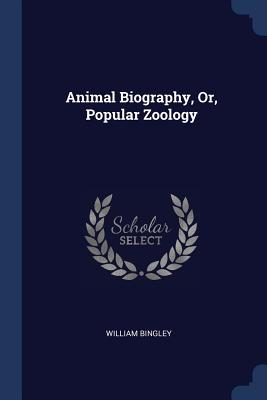 Animal Biography, Or, Popular Zoology - Bingley, William