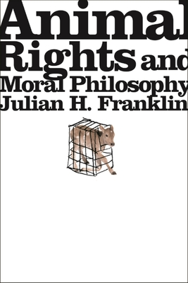 Animal Rights and Moral Philosophy - Franklin, Julian H