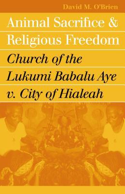 Animal Sacrifice and Religious Freedom: Church of the Lukumi Babalu Aye V. City of Hialeah - O'Brien, David M, Professor