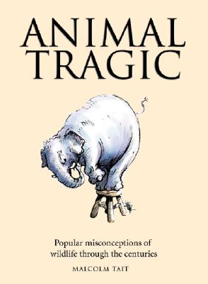 Animal Tragic: Popular Misconceptions of Wildlife Through the Centuries - Tait, Malcolm