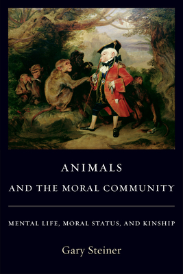 Animals and the Moral Community: Mental Life, Moral Status, and Kinship - Steiner, Gary, Professor
