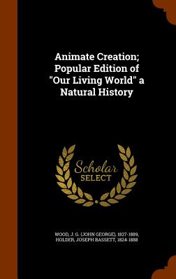 Animate Creation; Popular Edition of Our Living World a Natural History - Wood, J G 1827-1889, and Holder, Joseph Bassett
