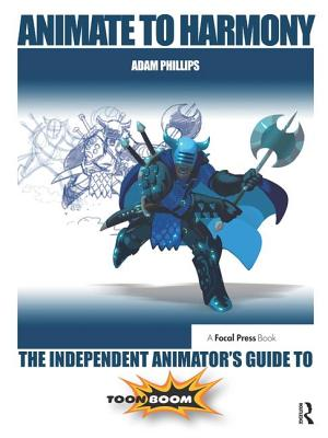 Animate to Harmony: The Independent Animator's Guide to Toon Boom - Phillips, Adam