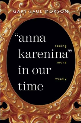 Anna Karenina in Our Time: Seeing More Wisely - Morson, Gary Saul