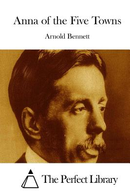 Anna of the Five Towns - Bennett, Arnold, and The Perfect Library (Editor)