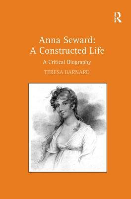 Anna Seward: A Constructed Life: A Critical Biography - Barnard, Teresa