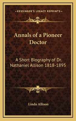 Annals of a Pioneer Doctor: A Short Biography of Dr. Nathaniel Allison 1818-1895: And the Story of His Medical Practice in Frontier Missouri - Allison, Linda