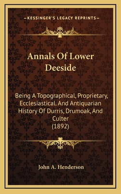Annals of Lower Deeside: Being a Topographical, Proprietary, Ecclesiastical. and Antiquarian History of Durris, Drumoak, and Culter (1892) - Henderson, John A