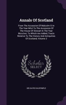 Annals of Scotland: From the Accession of Malcolm III in the Year MLVII to the Accession of the House of Stewart in the Year MCCCLXXI, to Which Are Added, Tracts Relative to the History and Antiquities of Scotland, Volume 2 - Dalrymple, Sir David
