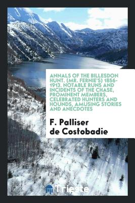 Annals of the Billesdon Hunt. (Mr. Fernie's) 1856-1913. Notable Runs and Incidents of the Chase, Prominent Members, Celebrated Hunters and Hounds, Amusing Stories and Anecdotes - Costobadie, F Palliser De